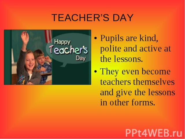 TEACHER'S DAYPupils are kind, polite and active at the lessons.They even become teachers themselves and give the lessons in other forms.