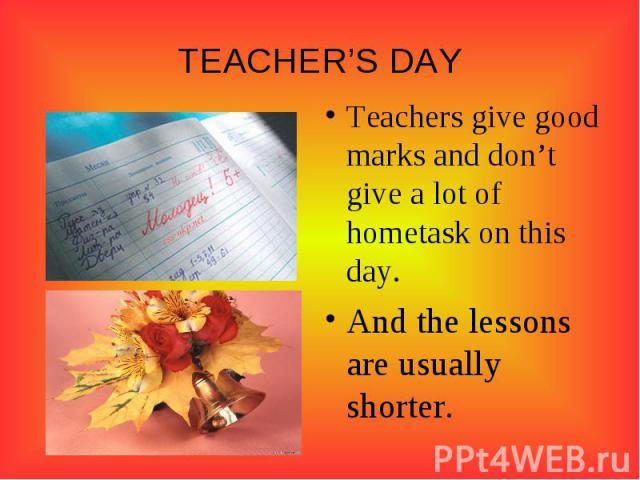 TEACHER'S DAY Teachers give good marks and don't give a lot of hometask on this day. And the lessons are usually shorter.