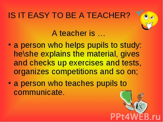 IS IT EASY TO BE A TEACHER?A teacher is …a person who helps pupils to study: he\she explains the material, gives and checks up exercises and tests, organizes competitions and so on;a person who teaches pupils to communicate.