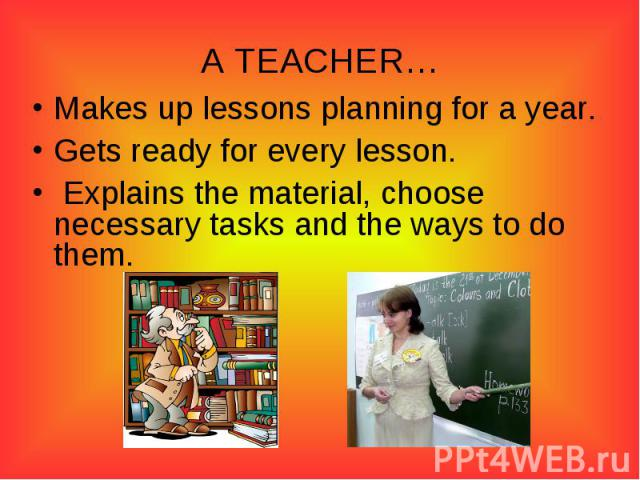 A TEACHER…Makes up lessons planning for a year.Gets ready for every lesson. Explains the material, choose necessary tasks and the ways to do them.
