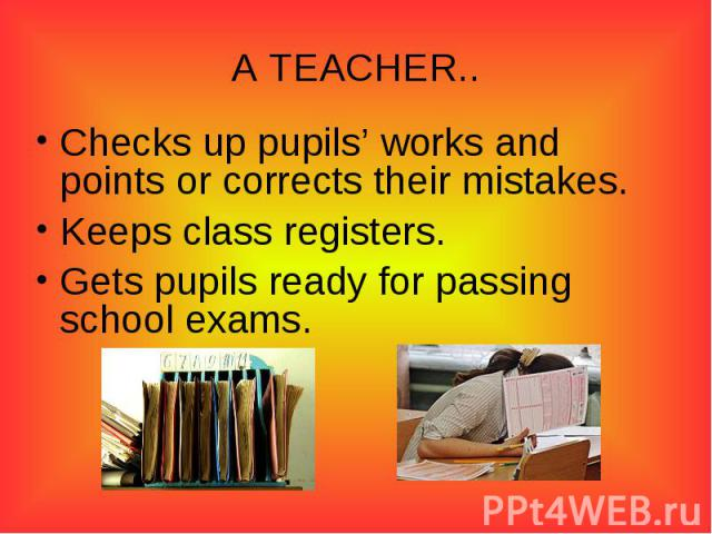 A TEACHER..Checks up pupils' works and points or corrects their mistakes.Keeps class registers.Gets pupils ready for passing school exams.