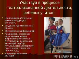Участвуя в процессе театрализованной деятельности, ребёнок учится :коллективно р