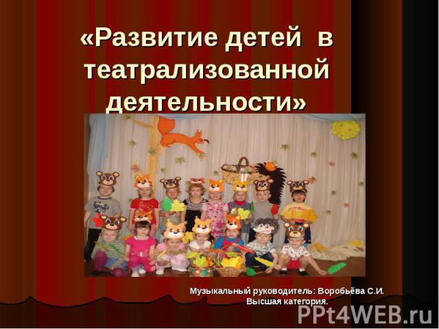Развитие детей в театрализованной деятельности Музыкальный руководитель: Воробьёва С.И.Высшая категория.