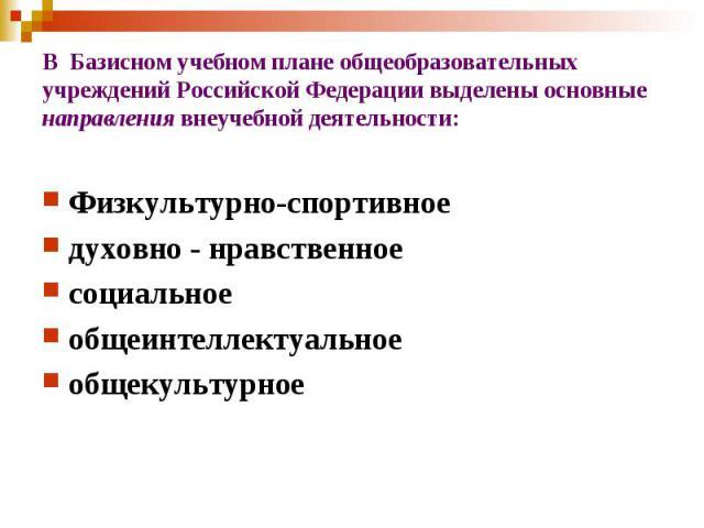 В Базисном учебном плане общеобразовательных учреждений Российской Федерации выделены основные направления внеучебной деятельности:Физкультурно-спортивноедуховно - нравственноесоциальноеобщеинтеллектуальноеобщекультурное