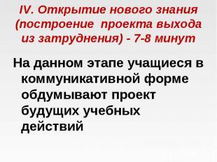 IV. Открытие нового знания (построение проекта выхода из затруднения) -7-8 мин