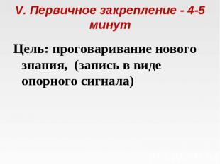 V. Первичное закрепление - 4-5 минут Цель: проговаривание нового знания, (запис