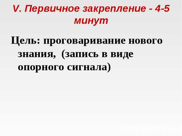 V. Первичное закрепление - 4-5 минут Цель: проговаривание нового знания, (запись в виде опорного сигнала)