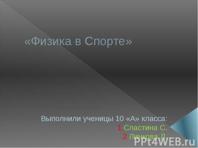 «Физика в Спорте»Выполнили ученицы 10 «А» класса:1.Сластина С.2.Линкова Л.