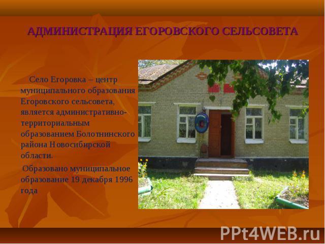 Село Егоровка – центр муниципального образования Егоровского сельсовета, является административно-территориальным образованием Болотнинского района Новосибирской области. Образовано муниципальное образование 19 декабря 1996 года