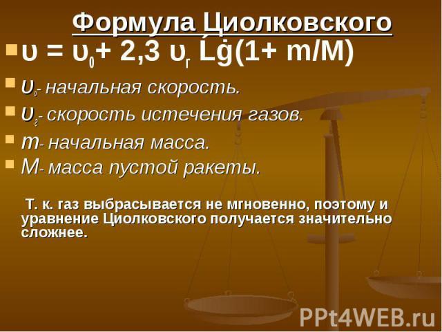 υ = υ0+ 2,3 υг Ĺġ(1+ m/M) υ = υ0+ 2,3 υг Ĺġ(1+ m/M) υ0- начальная скорость. υг- скорость истечения газов. m- начальная масса. M- масса пустой ракеты. Т. к. газ выбрасывается не мгновенно, поэтому и уравнение Циолковского получается значительно сложнее.