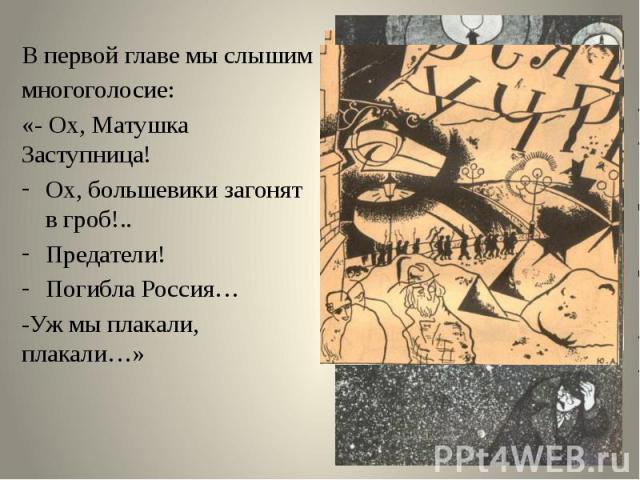 В первой главе мы слышимВ первой главе мы слышиммногоголосие: «- Ох, Матушка Заступница!Ох, большевики загонят в гроб!..Предатели!Погибла Россия…-Уж мы плакали, плакали…»