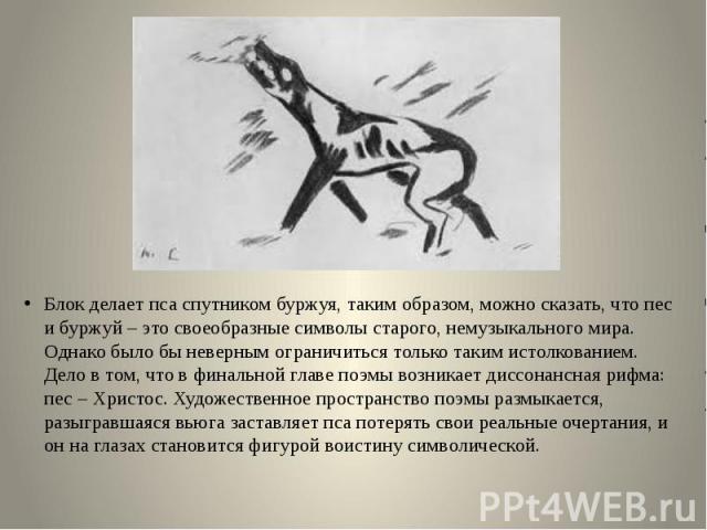 Блок делает пса спутником буржуя, таким образом, можно сказать, что пес и буржуй – это своеобразные символы старого, немузыкального мира. Однако было бы неверным ограничиться только таким истолкованием. Дело в том, что в финальной главе поэмы возник…