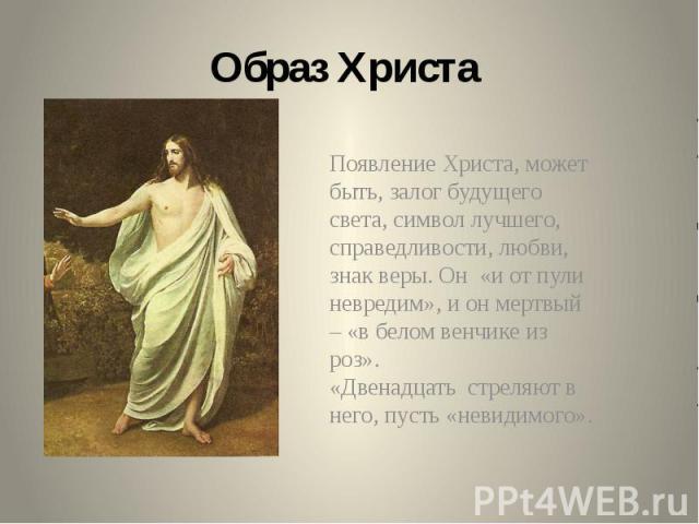 Образ Христа Появление Христа, может быть, залог будущего света, символ лучшего, справедливости, любви, знак веры. Он «и от пули невредим», и он мертвый – «в белом венчике из роз». «Двенадцать стреляют в него, пусть «невидимого».