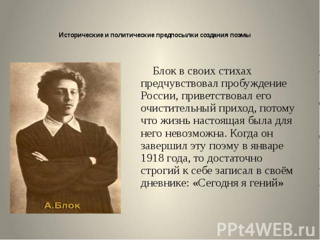 Исторические и политические предпосылки создания поэмы Блок в своих стихах предчувствовал пробуждение России, приветствовал его очистительный приход, потому что жизнь настоящая была для него невозможна. Когда он завершил эту поэму в январе 1918 года…