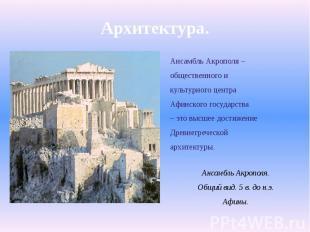 Архитектура.Ансамбль Акрополя –общественного икультурного центраАфинского госуда