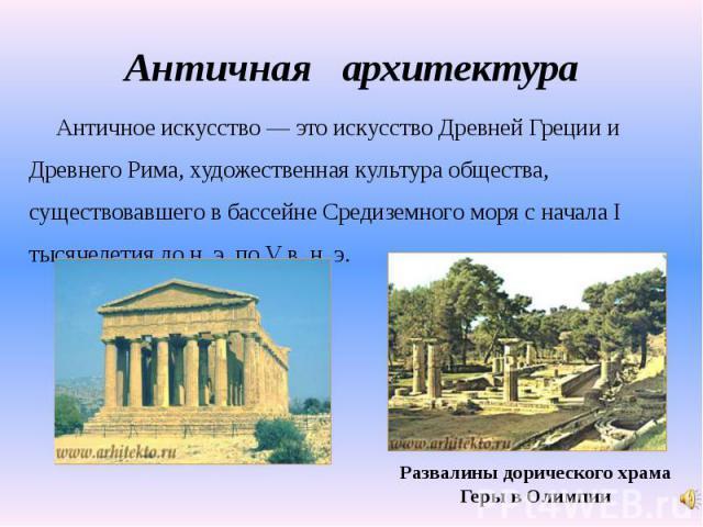 Античная архитектура Античное искусство — это искусство Древней Греции иДревнего Рима, художественная культура общества,существовавшего в бассейне Средиземного моря с начала Iтысячелетия до н. э. по V в. н. э.