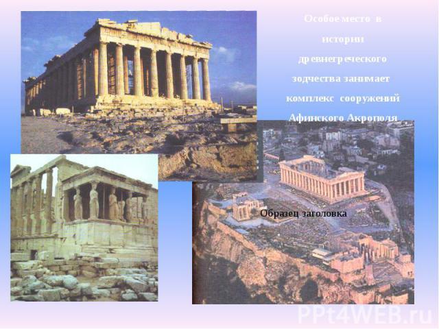 Особое место вОсобое место висториидревнегреческогозодчества занимает комплекс сооруженийАфинского Акрополя