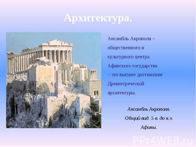 Архитектура.Ансамбль Акрополя –общественного икультурного центраАфинского государства– это высшее достижениеДревнегреческойархитектуры.Ансамбль Акрополя.Общий вид. 5 в. до н.э.Афины.