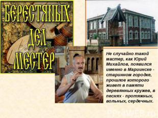 Не случайно такой мастер, как Юрий Михайлов, появился именно в Мариинске - стари