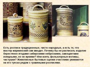 Есть росписи традиционные, чисто народные, а есть те, что мастер мариинский сам