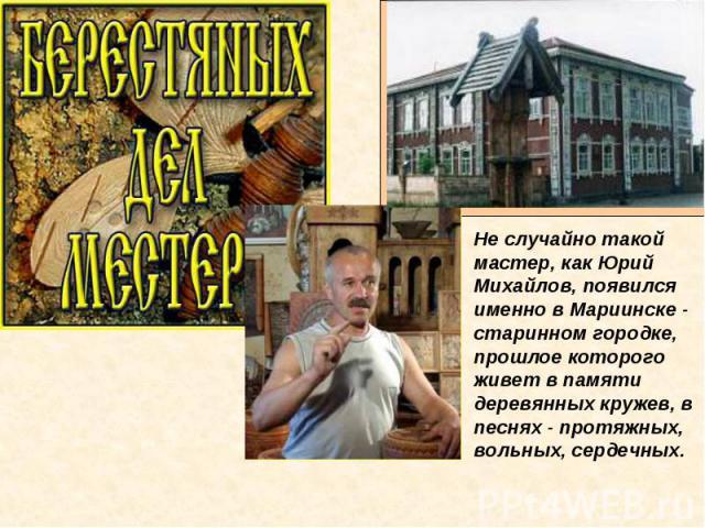 Не случайно такой мастер, как Юрий Михайлов, появился именно в Мариинске - старинном городке, прошлое которого живет в памяти деревянных кружев, в песнях - протяжных, вольных, сердечных.
