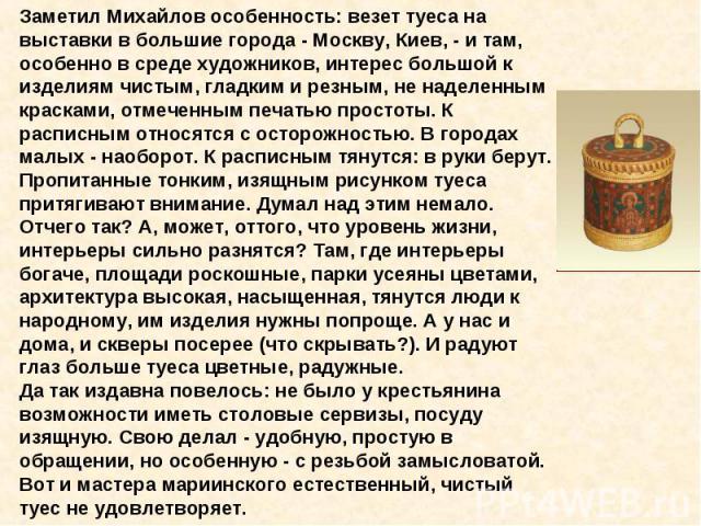 Заметил Михайлов особенность: везет туеса на выставки в большие города - Москву, Киев, - и там, особенно в среде художников, интерес большой к изделиям чистым, гладким и резным, не наделенным красками, отмеченным печатью простоты. К расписным относя…