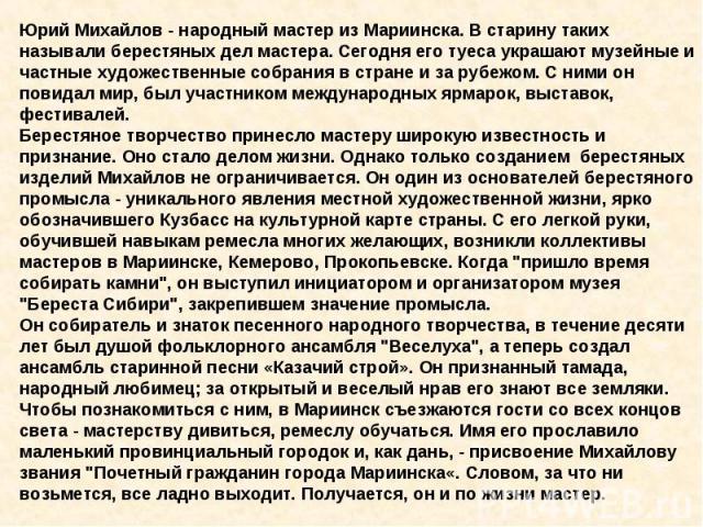 Юрий Михайлов - народный мастер из Мариинска. В старину таких называли берестяных дел мастера. Сегодня его туеса украшают музейные и частные художественные собрания в стране и за рубежом. С ними он повидал мир, был участником международных ярмарок, …
