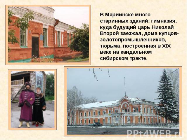 В Мариинске много старинных зданий: гимназия, куда будущий царь Николай Второй заезжал, дома купцов-золотопромышленников, тюрьма, построенная в XIX веке на кандальном сибирском тракте.
