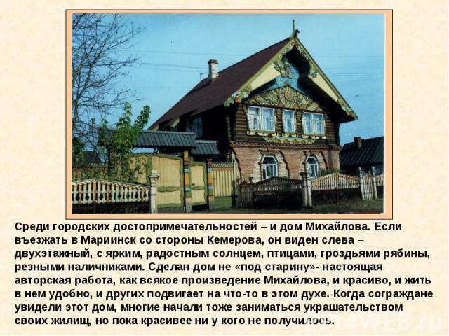 Среди городских достопримечательностей – и дом Михайлова. Если въезжать в Мариинск со стороны Кемерова, он виден слева – двухэтажный, с ярким, радостным солнцем, птицами, гроздьями рябины, резными наличниками. Сделан дом не «под старину»- настоящая …