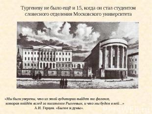 Тургеневу не было ещё и 15, когда он стал студентом словесного отделения Московс
