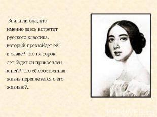 Знала ли она, что Знала ли она, чтоименно здесь встретитрусского классика,которы