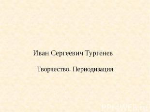 Иван Сергеевич Тургенев Творчество. Периодизация