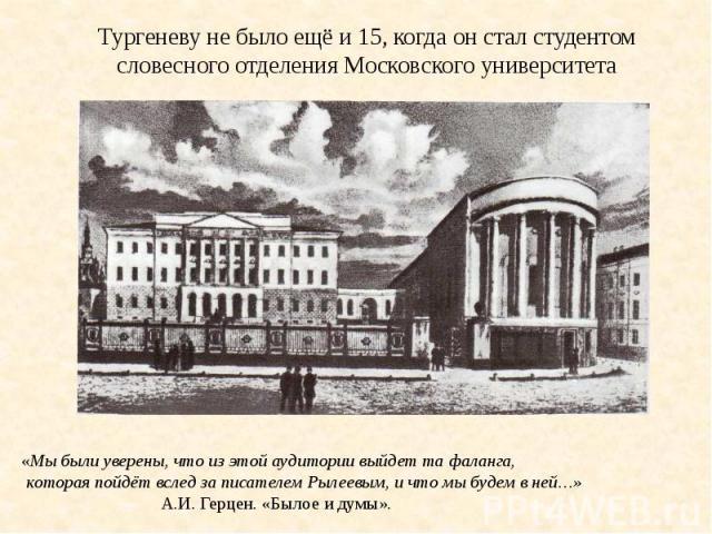 Тургеневу не было ещё и 15, когда он стал студентом словесного отделения Московского университета
