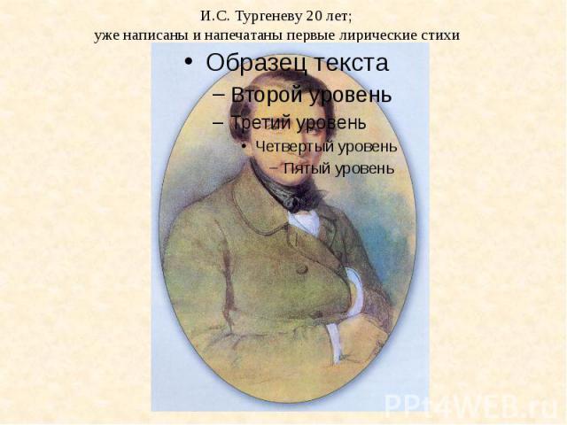 И.С. Тургеневу 20 лет;уже написаны и напечатаны первые лирические стихи