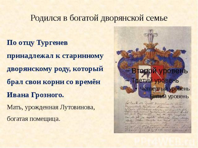 Родился в богатой дворянской семьеПо отцу Тургеневпринадлежал к старинномудворянскому роду, которыйбрал свои корни со времёнИвана Грозного. Мать, урожденная Лутовинова,богатая помещица.