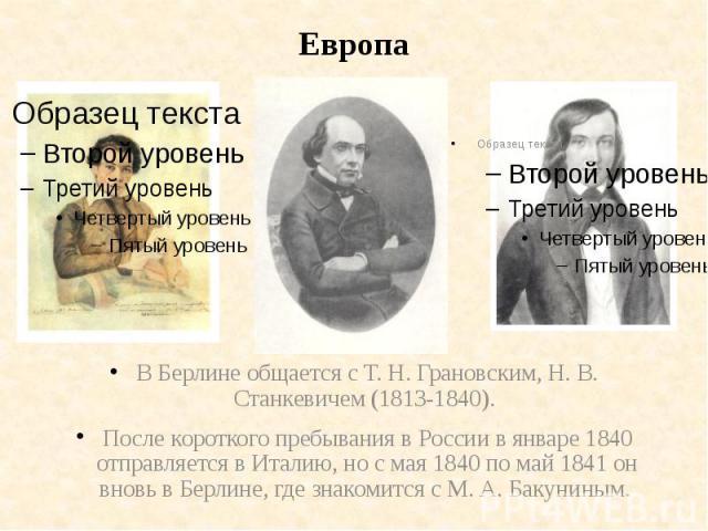 ЕвропаВ Берлине общается с Т. Н. Грановским, Н. В. Станкевичем (1813-1840). После короткого пребывания в России в январе 1840 отправляется в Италию, но с мая 1840 по май 1841 он вновь в Берлине, где знакомится с М. А. Бакуниным.