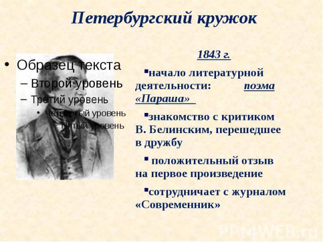 Петербургский кружок1843 г. начало литературной деятельности: поэма «Параша» знакомство с критиком В. Белинским, перешедшее в дружбу положительный отзыв на первое произведениесотрудничает с журналом «Современник»