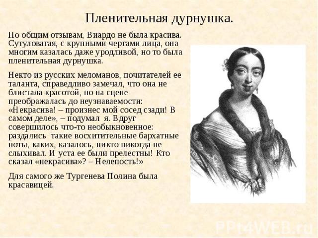 Пленительная дурнушка.По общим отзывам, Виардо не была красива. Сутуловатая, с крупными чертами лица, она многим казалась даже уродливой, но то была пленительная дурнушка.Некто из русских меломанов, почитателей ее таланта, справедливо замечал, что о…