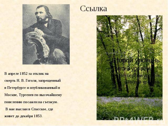 СсылкаВ апреле 1852 за отклик насмерть Н. В. Гоголя, запрещенныйв Петербурге и опубликованный вМоскве, Тургенев по высочайшемуповелению посажен на съезжую. В мае выслан в Спасское, гдеживет до декабря 1853.