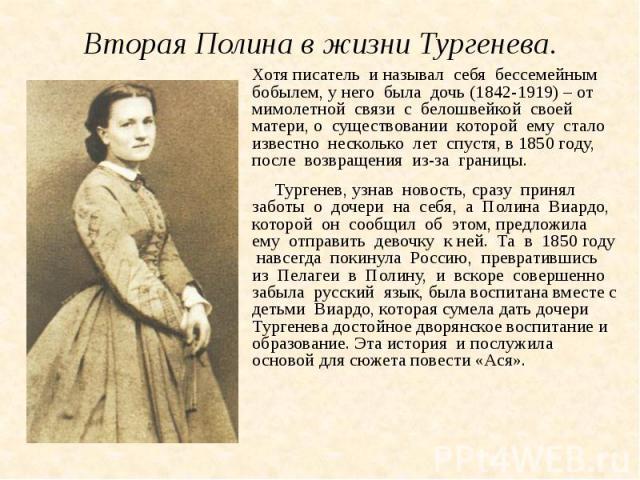 Вторая Полина в жизни Тургенева.Хотя писатель и называл себя бессемейным бобылем, у него была дочь (1842-1919) – от мимолетной связи с белошвейкой своей матери, о существовании которой ему стало известно несколько лет спустя, в 1850 году, после возв…