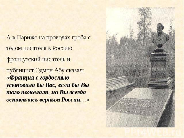 А в Париже на проводах гроба сА в Париже на проводах гроба стелом писателя в Россиюфранцузский писатель ипублицист Эдмон Абу сказал: «Франция с гордостью усыновила бы Вас, если бы Вы того пожелали, но Вы всегда оставались верным России…»