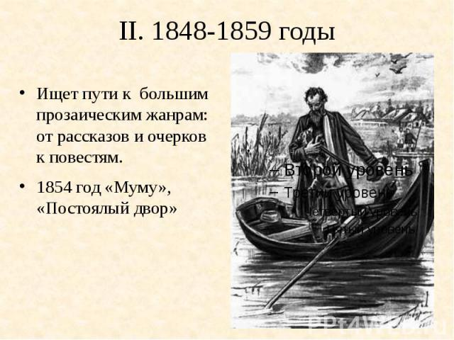 II. 1848-1859 годыИщет пути к большим прозаическим жанрам: от рассказов и очерков к повестям.1854 год «Муму», «Постоялый двор»