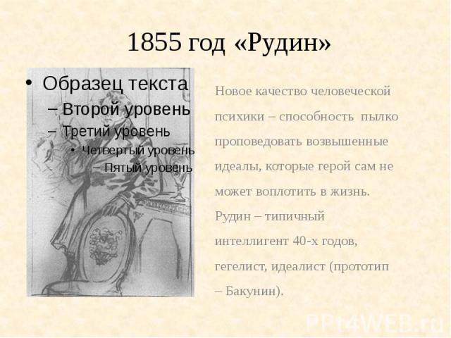 1855 год «Рудин»Новое качество человеческойпсихики – способность пылкопроповедовать возвышенныеидеалы, которые герой сам неможет воплотить в жизнь.Рудин – типичныйинтеллигент 40-х годов,гегелист, идеалист (прототип– Бакунин).