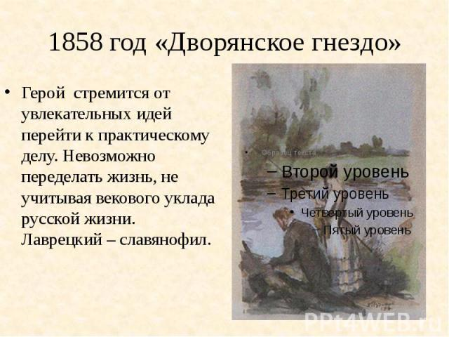 1858 год «Дворянское гнездо»Герой стремится от увлекательных идей перейти к практическому делу. Невозможно переделать жизнь, не учитывая векового уклада русской жизни. Лаврецкий – славянофил.