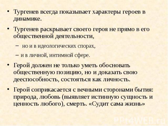 Тургенев всегда показывает характеры героев в динамике.Тургенев всегда показывает характеры героев в динамике.Тургенев раскрывает своего героя не прямо в его общественной деятельности, но и в идеологических спорах, и в личной, интимной сфере.Герой д…