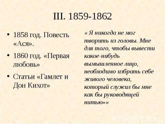 III. 1859-18621858 год. Повесть «Ася».1860 год. «Первая любовь»Статьи «Гамлет и Дон Кихот»