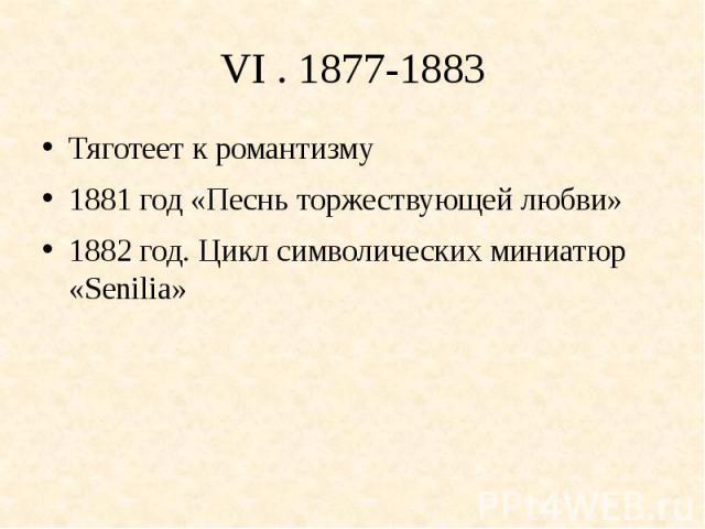 VI . 1877-1883Тяготеет к романтизму1881 год «Песнь торжествующей любви»1882 год. Цикл символических миниатюр «Senilia»