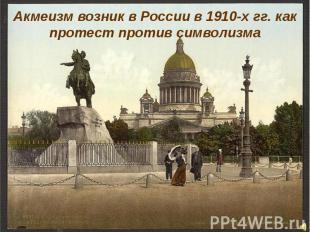 Акмеизм возник в России в 1910-х гг. как протест против символизма