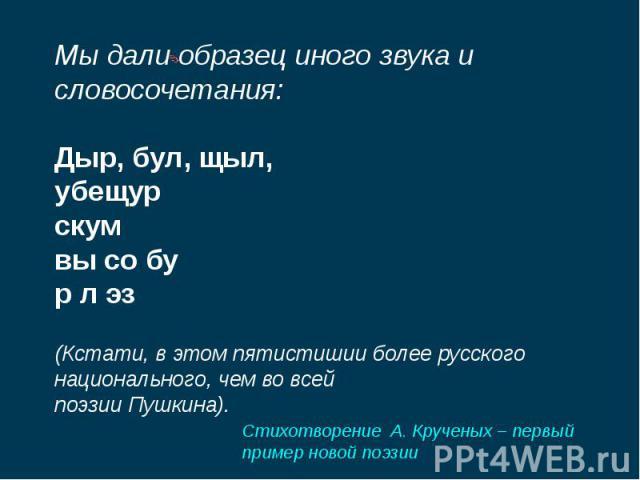 Мы дали образец иного звука и словосочетания:Дыр, бул, щыл,убещурскумвы со бур л эз(Кстати, в этом пятистишии более русского национального, чем во всейпоэзии Пушкина).