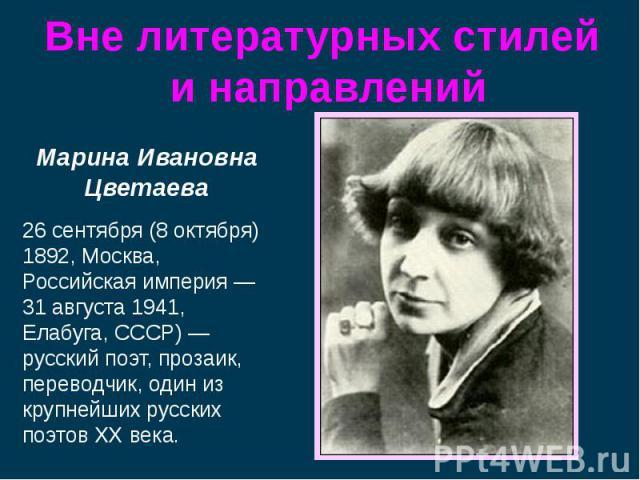 Марина Ивановна Цветаева26 сентября (8 октября) 1892, Москва, Российская империя — 31 августа 1941, Елабуга, СССР) — русский поэт, прозаик, переводчик, один из крупнейших русских поэтов XX века.